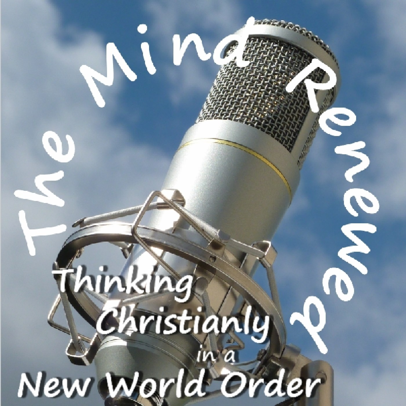 The Mind Renewed : Thinking Christianly in a New World Order : Radio Feed